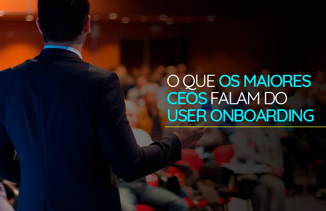 O que os maiores CEOS falam do user onboarding