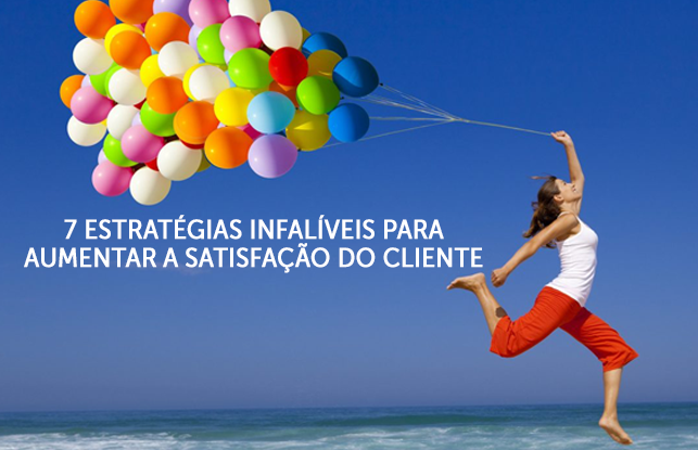 7 estratégias infalíveis para aumentar a satisfação do cliente
